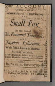 Cotton Mather. Some account of what is said of inoculating or transplanting the small pox. Boston: Sold by S. Gerrish at his shop in Corn-Hill, 1721. Houghton Library, Harvard University, Cambridge, Mass. http://nrs.harvard.edu/urn-3:FHCL.HOUGH:1204052